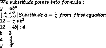 We\ substitude\ points\ into \ formula:\ y= ab^{x}\\{ {{4=ab^1} \atop {12=ab^2}} \right.  |Substitude\ a= \frac{4}{b} \ from\ first \ equation\12= \frac{4}{b}*b^2\12=4b|:4\ b=3\a= \frac{4}{3} \y=4^x