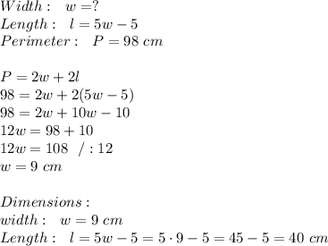 Width : \ \  w=?\\Length : \ \  l=5w-5\\Perimeter : \ \ P = 98 \ cm \\ \\ P=2w+2l\\98=2w+2(5w-5)\\98=2w+10w-10\\12w=98+10\\12w=108\ \ /:12\\w=9 \ cm   \\\\ Dimensions:\\width :\ \ w=9 \ cm\\Length : \ \ l=5w-5=5\cdot 9-5=45-5=40 \ cm