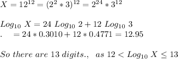 X=12^{12}=(2^2*3)^{12}=2^{24}*3^{12}\\\\Log_{10}\ X=24\ Log_{10}\ 2+12\ Log_{10}\ 3\\.\ \ \ =24*0.3010+12*0.4771= 12.95\\\\So\ there\ are\ 13\ digits.,\ \ as\ 12 < Log_{10}\ X \le 13