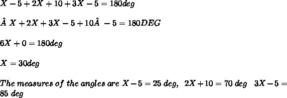 X - 5 + 2 X + 10 + 3 X - 5 = 180 deg \\ \\ X + 2 X + 3 X - 5 + 10 - 5 = 180 DEG \\ \\ 6 X + 0 = 180 deg \\ \\ X = 30 deg \\ \\ The\ measures\ of\ the\ angles\ are\ X-5 = 25\ deg,\ \ 2X+10 = 70\ deg\ \ \ 3X-5 = 85\ deg \\