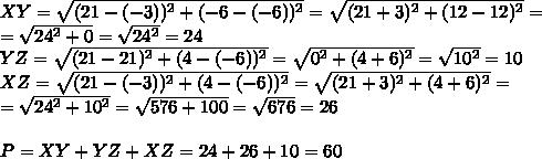XY= \sqrt{(21-(-3))^2+(-6-(-6))^2} = \sqrt{(21+3)^2+(12-12)^2} = \\ = \sqrt{24^2+0} = \sqrt{24^2} =24  \\ YZ= \sqrt{(21-21)^2+(4-(-6))^2} = \sqrt{0^2+(4+6)^2} = \sqrt{10^2} =10 \\ XZ= \sqrt{(21-(-3))^2+(4-(-6))^2} = \sqrt{(21+3)^2+(4+6)^2} =  \\ =\sqrt{24^2+10^2} = \sqrt{576+100} = \sqrt{676} =26 \\  \\ P=XY+YZ+XZ=24+26+10=60
