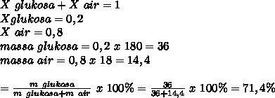 X~glukosa+X~air=1 \\ Xglukosa=0,2 \\ X~air=0,8 \\ massa~glukosa=0,2~x~180=36 \\ massa~air=0,8~x~18=14,4 \\  \\  \glukosa= \frac{m~glukosa}{m~glukosa+m~air}~x~100 \%= \frac{36}{36+14,4}~x~ 100\%=71,4 \%