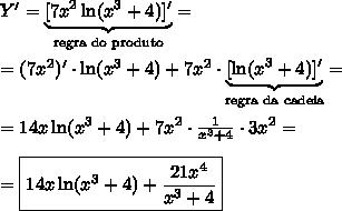 Y'=\underbrace{[7x^2 \ln(x^3 + 4)]'}_{\text{regra do produto}}=\\\\=(7x^2)'\cdot \ln(x^3 + 4)+7x^2\cdot \underbrace{[\ln(x^3 + 4)]'}_{\text{regra da cadeia}}=\\\\=14x\ln(x^3 + 4)+7x^2\cdot\frac{1}{x^3+4}\cdot3x^2=\\\\=\boxed{14x\ln(x^3 + 4)+\frac{21x^4}{x^3+4}}
