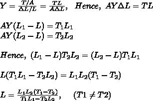 Y=\frac{T/A}{\Delta L/L}=\frac{TL}{A \Delta L},\ \ Hence,\ AY\Delta L=TL\\\\AY(L_1-L)=T_1L_1\\AY(L_2-L)=T_2L_2\\\\Hence,\ (L_1-L)T_2L_2=(L_2-L)T_1L_1\\\\L(T_1L_1-T_2L_2)=L_1L_2(T_1-T_2)\\\\L=\frac{L_1L_2(T_1-T_2)}{T_1L_1-T_2L_2},\ \ \ \ ( T1 \neq T2 )\\