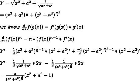 Y=\sqrt{x^2+a^2}+\frac{1}{\sqrt{x^2+a^2}}\\\\=(x^2+a^2)^{\frac{1}{2}}+(x^2+a^2)^{\frac{-1}{2}}\\\\we\ know\ \frac{d}{dx}f(g(x))=f'(g(x))*g'(x)\\\\\frac{d}{dx}(f(x))^n=n*(f(x))^{n-1}*f'(x)\\\\Y'=\frac{1}{2}(x^2+a^2)^{\frac{1}{2}-1}*(x^2+a^2)'+\frac{-1}{2}(x^2+a^2)^{\frac{-1}{2}-1}*(x^2+a^2)'\\\\Y'=\frac{1}{2}\frac{1}{\sqrt{x^2+a^2}}*2x\ -\ \frac{1}{2}\frac{1}{(x^2+a^2)^{\frac{3}{2}}}*2x\\\\=\frac{x}{{(x^2+a^2)}^{\frac{3}{2}}}(x^2+a^2-1)