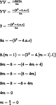 YV= \frac{-delta}{4a}  \\  \\ YV= \frac{-(b^2-4.a.c)}{4a}  \\  \\  \\ 2= \frac{-(b^2-4.a.c)}{4a}  \\  \\  \\ 8a=-(b^2-4.a.c) \\  \\  \\ 8.(m-1)=-(2^2-4.[m-1].1]) \\  \\ 8m-8=-(4-4m+4)  \\  \\ 8m-8=-(8-4m) \\  \\ 8m-8=-8+4m \\  \\ 4m=0 \\  \\ m= \frac{0}{4} =0