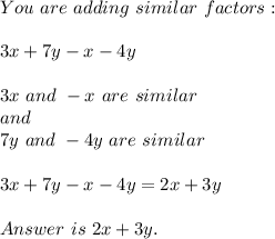 You\ are\ adding\ similar\ factors:\\\\ 3x+7y-x-4y\\\\ 3x\ and\ -x\ are\ similar\\and\\7y\ and\ -4y\ are\ similar\\\\ 3x+7y-x-4y=2x+3y\\\\Answer\ is\ 2x+3y.