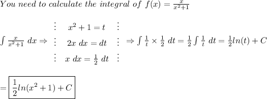 You\ need\ to\ calculate\ the\ integral\ of\ f(x)=\frac{x}{x^2+1}\\\\\int\frac{x}{x^2+1}\ dx\Rightarrow  \begin{array}{ccc}\vdots&x^2+1=t&\vdots\\\vdots&2x\ dx=dt&\vdots\\\vdots&x\ dx=\frac{1}{2}\ dt&\vdots\end{array}\Rightarrow\int\frac{1}{t}\times\frac{1}{2}\ dt=\frac{1}{2}\int\frac{1}{t}\ dt=\frac{1}{2}ln(t)+C\\\\\\=\boxed{\frac{1}{2}ln(x^2+1)+C}