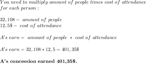 You\ need\ to\ multiply\ amount\ of\ people\ times\ cost\ of\ attendance\\ for\ each\ person:\\\\32,108- \ amount\ of\ people\\12,5\$-\ cost\ of\ attendance\\\\A's\ earn= \ amount\ of\ people\ * \ cost\ of\ attendance\\\\A's\ earn=32,108*12,5=401,35\$\\\\\textbf{A's\ concession\ earned\ 401,35\$.}