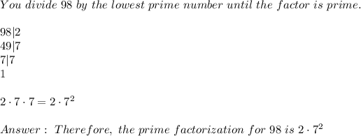 You \ divide \ 98 \ by \ the \ lowest \ prime \ number \ until \ the \ factor \ is \ prime. \\98|2\49|7\7|7\1\\2\cdot 7\cdot 7=2\cdot 7^2\\Answer: \ Therefore, \ the \ prime \ factorization \ for \ 98 \ is \ 2\cdot 7^2