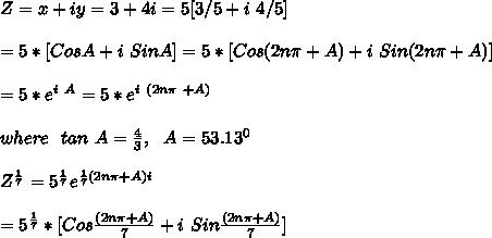 Z=x+iy=3+4i=5[ 3/5 + i\ 4/5 ]\\\\ = 5 * [CosA+ i\ SinA ]=5*[Cos(2n\pi+A)+i\ Sin(2n\pi+A) ]\\\\=5*e^{i\ A}=5*e^{i\ (2n\pi\ +A)}\\\\ where\ \ tan\ A=\frac{4}{3},\ \ A=53.13^0\\\\Z^{\frac{1}{7}}=5^{\frac{1}{7}}e^{\frac{1}{7}(2n\pi+A)i}\\\\=5^{\frac{1}{7}}*[Cos\frac{(2n\pi+A)}{7}+i\ Sin\frac{(2n\pi+A)}{7}]\\\\