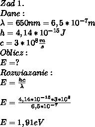 Zad\ 1.\\ Dane:\\ \lambda=650nm=6,5*10^{-7}m\\ h=4,14*10^{-15}J\\ c=3*10^8\frac{m}{s}\\ Oblicz:\\ E=?\\ Rozwiazanie:\\ E=\frac{hc}{\lambda}\\\\ E=\frac{4,14*10^{-15}*3*10^8}{6,5*10^{-7}}\\\\ E=1,91eV
