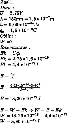 Zad\ 1.\\ Dane:\\ U=2,75V\\ \lambda=150nm=1,5*10^{-7}m\\ h=6,63*10^{-34}Js\\ q_e=1,6*10^{-19}C\\ Oblicz:\\ W=?\\ Rozwiazanie:\\ Ek=Uq_e\\ Ek=2,75*1,6*10^{-19}\\ Ek=4,4*10^{-19}J\\\\ E=\frac{hc}{\lambda}\\\\ E=\frac{6,63*10^{-34}*3*10^8}{1,5*10^{-7}}\\\\ E=13,26*10^{-19}J\\\\ E=W+Ek\Rightarrow W=E-Ek\\ W=13,26*10^{-19}-4,4*10^{-19}\\ W=8,86*10^{-19}J
