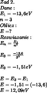 Zad\ 2.\\ Dane:\\ E_1=-13,6eV\\ n=3\\ Oblicz:\\ E=?\\ Rozwiazanie:\\ E_n=\frac{E_1}{n^2}\\\\ E_3=\frac{-13,6}{3^2}\\\\ E_3=-1,51eV\\\\ E=E_3-E_1\\ E=-1,51-(-13,6)\\ E=12,09eV