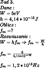 Zad\ 3.\\ Dane:\\ W=5eV\\ h=4,14*10^{-15}J\\ Oblicz:\\ f_m=?\\ Rozwiazanie:\\ W=hf_m\Rightarrow f_m=\frac{W}{h}\\\\ f_m=\frac{5}{4,14*10^{-15}}\\\\ f_m=1,2*10^{15}Hz