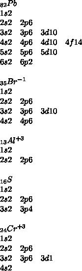 _{ 82 }Pb\\ 1s2\quad \\ 2s2\quad 2p6\\ 3s2\quad 3p6\quad 3d10\\ 4s2\quad 4p6\quad 4d10\quad 4f14\quad \\ 5s2\quad 5p6\quad 5d10\\ 6s2\quad 6p2\\ \\ _{ 35 }Br^{ -1 }\\ 1s2\\ 2s2\quad 2p6\\ 3s2\quad 3p6\quad 3d10\\ 4s2\quad 4p6\\ \\ _{ 13 }Al^{ +3 }\\ 1s2\\ 2s2\quad 2p6\\ \\ _{ 16 }S\\ 1s2\quad \\ 2s2\quad 2p6\\ 3s2\quad 3p4\\ \\ _{ 24 }Cr^{ +3 }\\ 1s2\\ 2s2\quad 2p6\\ 3s2\quad 3p6\quad 3d1\\ 4s2