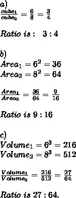 a)\\\frac{cube_1}{cube_2}=\frac{6}{8}=\frac{3}{4}\\\\Ratio\ is:\ \ 3:4\\\\b)\\Area_1=6^2=36\\Area_2=8^2=64\\\\\frac{Area_1}{Area_2}=\frac{36}{64}=\frac{9}{16}\\\\Ratio\ is\ 9:16\\\\c)\\Volume_1=6^3=216\\Volume_2=8^3=512\\\\ \frac{Volume_1}{Volume_2}=\frac{216}{512}=\frac{27}{64}\\\\Ratio\ is\ 27:64.