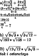 a)\frac{3-\sqrt{5}}{3+\sqrt{5}}+\frac{3+\sqrt{5}}{3-\sqrt{5}}\\\frac{(3-\sqrt{5})^2+(3+\sqrt{5})^2}{9-5}\\\frac{9-6\sqrt{5}+5+9+6\sqrt{5}+5}{4}\\\frac{18+10}{4}\\\frac{28}{4}=7\\b)\sqrt{8\sqrt{3}}*\sqrt{3\sqrt{12}}=\\\sqrt{192}*\sqrt{108}=12\\B)\sqrt{12\sqrt{12}}*\sqrt{3\sqrt{8}}=\\tak \ i  \ ostanetsya\\