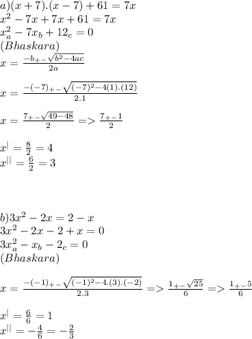 a)(x+7).(x-7)+61=7x\\x ^2-7x+7x+61=7x\\x^2_{a}-7x_{b}+12_{c}=0\\(Bhaskara)\\x=\frac{-b_+_-\sqrt{b^2-4ac}}{2a}\\\\x=\frac{-(-7)_+_-\sqrt{(-7)^2-4(1).(12)}}{2.1}\\\\x=\frac{7_+_-\sqrt{49-48}}{2}=>\frac{7_+_-1}{2}\\\\x^|=\frac{8}{2}=4\\x^{||}=\frac{6}{2}=3\\\\\\\\ b)3x^2-2x=2-x\\3x^2-2x-2+x=0\\3x^2_a-x_b-2_c=0\\(Bhaskara)\\\\x=\frac{-(-1)_+_-\sqrt{(-1)^2-4.(3).(-2)}}{2.3}=>\frac{1_+_-\sqrt{25}}{6}=>\frac{1_+_-5}{6}\\\\x^|=\frac{6}{6}=1\\x^{||}=-\frac{4}{6}=-\frac{2}{3}\\