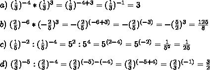 a)\,\,(\frac{1}{3} ) ^{-4} * (\frac{1}{3} ) ^{3}=(\frac{1}{3} ) ^{-4+3}=(\frac{1}{3} ) ^{-1}=3  \\  \\ b)\,\, (\frac{2}{5}) ^{-6} *(- \frac{2}{5} ) ^{3}=-(\frac{2}{5}) ^{(-6+3)}=-(\frac{2}{5}) ^{(-3)}=-(\frac{5}{2}) ^{3}= \frac{125}{8} \\  \\  c)\,\, (\frac{1}{5} ) ^{-2} : ( \frac{1}{5} ) ^{-4}= 5^{2}: 5^{4}=5^{(2-4)}= 5^{(-2)}= \frac{1}{5^{2}} = \frac{1}{25}  \\  \\ d)\,\,( \frac{2}{3} ) ^{-5} :( \frac{2}{3} ) ^{-4}=( \frac{2}{3} ) ^{(-5)-(-4)}=( \frac{2}{3} ) ^{(-5+4)}=(\frac{2}{3} ) ^{(-1)}=\frac{3}{2}