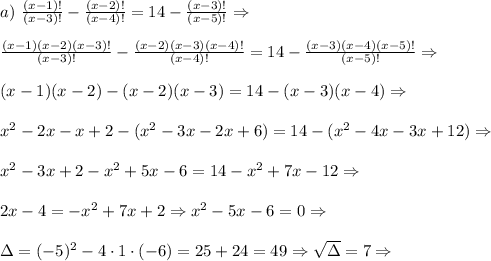 a)\,\,\frac{(x-1)!}{(x-3)!} - \frac{(x-2)!}{(x-4)!}= 14 - \frac{(x-3)!}{(x-5)!}\Rightarrow\\\\ \frac{(x-1)(x-2)(x-3)!}{(x-3)!} - \frac{(x-2)(x-3)(x-4)!}{(x-4)!}= 14 - \frac{(x-3)(x-4)(x-5)!}{(x-5)!}\Rightarrow\\\\ (x-1)(x-2)-(x-2)(x-3)=14-(x-3)(x-4)\Rightarrow\\\\ x^2-2x-x+2-(x^2-3x-2x+6)=14-(x^2-4x-3x+12)\Rightarrow\\\\ x^2-3x+2-x^2+5x-6=14-x^2+7x-12\Rightarrow\\\\ 2x-4=-x^2+7x+2\Rightarrow x^2-5x-6=0\Rightarrow\\\\ \Delta=(-5)^2-4\cdot1\cdot(-6)=25+24=49\Rightarrow\sqrt\Delta=7\Rightarrow