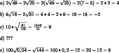 a)\,\, 2 \sqrt{49} - 2 \sqrt{25}=2(\sqrt{49} -  \sqrt{25}) = 2(7 - 5)= 2 * 2 = 4 \\  \\ b) \,\, 4 \sqrt{16}-2 \sqrt{81} =4*4 - 2*9 = 16 - 18 = -2  \\  \\  c)\,\, 10* \sqrt {\frac{ 81 }{100}}=  \frac{10*9}{10}= 9 \\  \\ d) \,\, ???  \\  \\ e)\,\, 100 \sqrt{0,04} -  \sqrt{144} =100*0,2 - 12 = 20 - 12 = 8