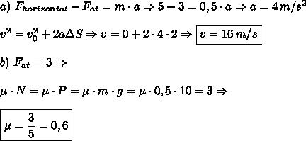 a)\,\,F_{horizontal}-F_{at}=m\cdot a\Rightarrow 5-3=0,5\cdot a\Rightarrow a=4\,m/s^2\\\\v^2=v_0^2+2a\Delta S\Rightarrow v=0+2\cdot4\cdot2\Rightarrow\boxed{v=16\,m/s}\\\\b)\,\,F_{at}=3\Rightarrow\\\\\mu\cdot N=\mu\cdot P=\mu\cdot m\cdot g=\mu \cdot 0,5\cdot10=3\Rightarrow\\\\\boxed{\mu=\frac35=0,6}