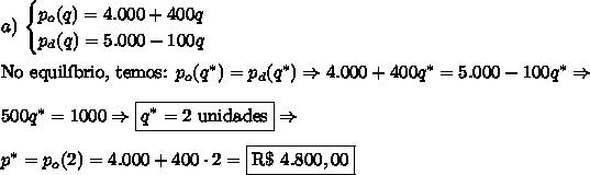 a)\,\begin{cases}p_o(q)=4.000+400q\\p_d(q)=5.000-100q\end{cases}\\\\\text{No equil\'ibrio, temos: }p_o(q^*)=p_d(q^*)\Rightarrow 4.000+400q^*=5.000-100q^*\Rightarrow\\\\500q^*=1000\Rightarrow \boxed{q^*=2\text{ unidades}}\Rightarrow\\\\p^*=p_o(2)=4.000+400\cdot2=\boxed{\text{R\$ }4.800,00}