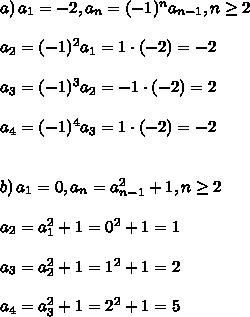 a)\, a_1= -2,a_n= (-1)^n a_{ n-1}, n  \geq 2\\\\a_2=(-1)^2a_1=1\cdot(-2)=-2\\\\a_3=(-1)^3a_2=-1\cdot(-2)=2\\\\a_4=(-1)^4a_3=1\cdot(-2)=-2\\\\\\b)\, a_1=0,a_n= a^2_{ n-1}+1, n \geq 2\\\\a_2= a^2_{ 1}+1=0^2+1=1\\\\a_3= a^2_{ 2}+1=1^2+1=2\\\\a_4= a^2_{ 3}+1=2^2+1=5