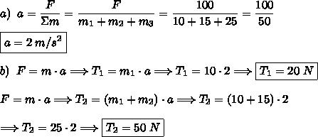 a)\;\;a=\dfrac{F}{\Sigma m}=\dfrac{F}{m_1+m_2+m_3}=\dfrac{100}{10+15+25}=\dfrac{100}{50}\\\\\boxed{a=2\;m/s^2}\\\\b)\;\;F=m\cdot a\Longrightarrow T_1=m_1\cdot a\Longrightarrow T_1=10\cdot2\Longrightarrow\boxed{T_1=20\;N}\\\\F=m\cdot a\Longrightarrow T_2=(m_1+m_2)\cdot a\Longrightarrow T_2=(10+15)\cdot2\\\\\Longrightarrow T_2=25\cdot2\Longrightarrow\boxed{T_2=50\;N}