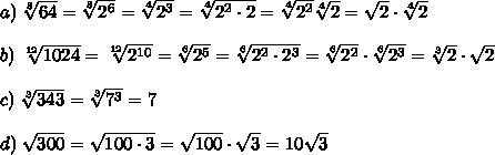 a)\;\sqrt[8]{64}=\sqrt[8]{2^6}=\sqrt[4]{2^3}=\sqrt[4]{2^2\cdot2}=\sqrt[4]{2^2}\sqrt[4]{2}=\sqrt{2}\cdot\sqrt[4]{2}\\\\b)\;\sqrt[12]{1024}=\sqrt[12]{2^{10}}=\sqrt[6]{2^5}=\sqrt[6]{2^2\cdot2^3}=\sqrt[6]{2^2}\cdot\sqrt[6]{2^3}=\sqrt[3]{2}\cdot\sqrt{2}\\\\c)\;\sqrt[3]{343}=\sqrt[3]{7^3}=7\\\\d)\;\sqrt{300}=\sqrt{100\cdot3}=\sqrt{100}\cdot\sqrt{3}=10\sqrt{3}