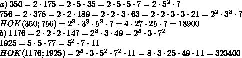 a)\;350=2\cdot175=2\cdot5\cdot35=2\cdot5\cdot5\cdot7=2\cdot5^2\cdot7\\756=2\cdot378=2\cdot2\cdot189=2\cdot2\cdot3\cdot63=2\cdot2\cdot3\cdot3\cdot21=2^2\cdot3^3\cdot7\\HOK(350;756)=2^2\cdot3^3\cdot5^2\cdot7=4\cdot27\cdot25\cdot7=18900\\b)\;1176=2\cdot2\cdot2\cdot147=2^3\cdot3\cdot49=2^3\cdot3\cdot7^2\\1925=5\cdot5\cdot77=5^2\cdot7\cdot11\\HOK(1176;1925)=2^3\cdot3\cdot5^2\cdot7^2\cdot11=8\cdot3\cdot25\cdot49\cdot11=323400
