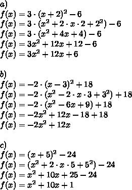 a)\\ f(x) = 3  \cdot (x+2)^2 -6 \\f(x)=3\cdot (x^2+2 \cdot x \cdot 2+ 2^2)-6\\f(x)=3 \cdot (x^2+4x+4)-6\\f(x)=3x^2+12x+12-6\\f(x)=3x^2+12x+6\\\\b)\\f(x)=-2 \cdot (x-3)^2+18\\f(x)=-2 \cdot (x^2-2 \cdot x \cdot 3+3^2)+18\\f(x)=-2 \cdot (x^2-6x+9)+18\\f(x)=-2 x^2+12x-18+18\\f(x)=-2x^2+12x\\\\c)\\f(x)=(x+5)^2-24\\f(x)=(x^2+2 \cdot x \cdot 5+5^2)-24\\f(x)=x^2+10x+25-24\\f(x)=x^2+10x+1