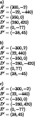 a)\\A^{\prime}=(300,-2)\\B^{\prime}=(-22,-440)\\C^{\prime}=(350,0)\\D^{\prime}=(280,420)\\E^{\prime}=(0,-77)\\F^{\prime}=(-38,45)\\\\b)\\A^{\prime}=(-300,2)\\B^{\prime}=(22,440)\\C^{\prime}=(-350,0)\\D^{\prime}=(-280,-420)\\E^{\prime}=(0,77)\\F^{\prime}=(38,-45)\\\\c)\\A^{\prime}=(-300,-2)\\B^{\prime}=(22,-440)\\C^{\prime}=(-350,0)\\D^{\prime}=(-280,420)\\E^{\prime}=(0,-77)\\F^{\prime}=(38,45)\\
