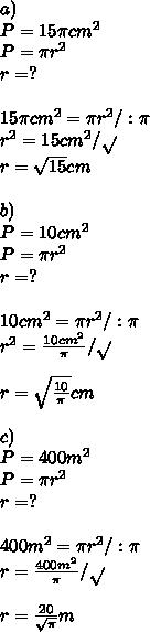 a)\\\ P=15\pi cm^2\\\ P=\pi r^2\\\ r=?\\\ \\\ 15\pi cm^2=\pi r^2/:\pi\\\ r^2=15cm^2/\sqrt{}\\\ r=\sqrt{15}cm\\\ \\\ b)\\\ P=10cm^2\\\ P=\pi r^2\\\ r=?\\\ \\\ 10cm^2=\pi r^2/:\pi\\\ r^2=\frac{10cm^2}{\pi}/\sqrt{}\\\ \\\ r=\sqrt{\frac{10}{\pi}}cm\\\ \\\ c)\\\ P=400m^2\\\ P=\pi r^2\\\ r=?\\\ \\\ 400m^2=\pi r^2/:\pi\\\ r=\frac{400m^2}{\pi}/\sqrt{}\\\ \\\ r=\frac{20}{\sqrt{\pi}}m