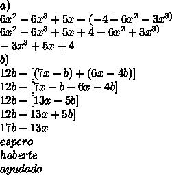 a)\\ 6x^{2}-6x^{3}+5x-(-4+6x^{2}-3x^{3)}\\ 6x^{2}-6x^{3}+5x + 4-6x^{2}+3x^{3)}\\ -3x^{3} + 5x + 4\\ b)\\ 12b-[(7x-b)+(6x-4b)]\\ 12b-[7x-b+6x-4b]\\ 12b-[13x-5b]\\ 12b-13x+5b]\\ 17b-13x\\ espero\\haberte\\ayudado