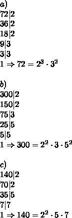 a)\\72 2\\36 2\\18 2\\9 3\\3 3\\1\Rightarrow72=2^3\cdot3^2\\\\b)\\300 2\\150 2\\75 3\\25 5\\5 5\\1\Rightarrow300=2^2\cdot3\cdot5^2\\\\c)\\140 2\\70 2\\35 5\\7 7\\1\Rightarrow140=2^2\cdot5\cdot7