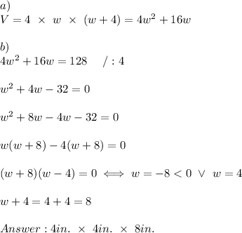 a)\\V=4\ \times\ w\ \times\ (w+4)=4w^2+16w\\\\b)\\4w^2+16w=128\ \ \ \ /:4\\\\w^2+4w-32=0\\\\w^2+8w-4w-32=0\\\\w(w+8)-4(w+8)=0\\\\(w+8)(w-4)=0\iff w=-8 < 0\ \vee\ w=4\\\\w+4=4+4=8\\\\Answer:4in.\ \times\ 4in.\ \times\ 8in.