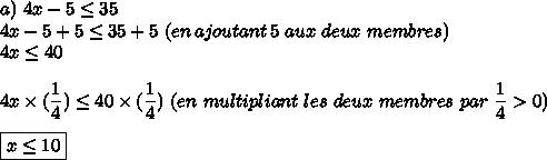 a)\4x-5\le35\\4x-5+5\le35+5\ (en\,ajoutant\,5\ aux\ deux\ membres)\\4x\le40\\\\4x\times(\dfrac{1}{4})\le40\times(\dfrac{1}{4})\ (en\ multipliant\ les\ deux\ membres\ par\ \dfrac{1}{4}>0) \\\\\boxed{x\le10}