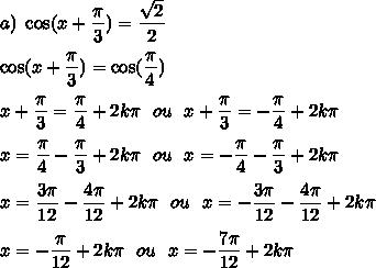 a)\ \cos(x+\dfrac{\pi}{3})=\dfrac{\sqrt{2}}{2}\\\\\cos(x+\dfrac{\pi}{3})=\cos(\dfrac{\pi}{4})\\\\x+\dfrac{\pi}{3}=\dfrac{\pi}{4}+2k\pi\ \ ou\ \ x+\dfrac{\pi}{3}=-\dfrac{\pi}{4}+2k\pi\\\\x=\dfrac{\pi}{4}-\dfrac{\pi}{3}+2k\pi\ \ ou\ \ x=-\dfrac{\pi}{4}-\dfrac{\pi}{3}+2k\pi\\\\x=\dfrac{3\pi}{12}-\dfrac{4\pi}{12}+2k\pi\ \ ou\ \ x=-\dfrac{3\pi}{12}-\dfrac{4\pi}{12}+2k\pi\\\\x=-\dfrac{\pi}{12}+2k\pi\ \ ou\ \ x=-\dfrac{7\pi}{12}+2k\pi