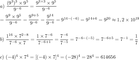 a)\ \dfrac{(9^3)^3\times9^5}{9^{-6}}=\dfrac{9^{3\times3}\times9^5}{9^{-6}}\\\\=\dfrac{9^{9}\times9^5}{9^{-6}} =\dfrac{9^{9+5}}{9^{-6}}=\dfrac{9^{14}}{9^{-6}}=9^{14-(-6)}=9^{14+6}=9^{20} \approx 1,2\times10^{19}\\\\\\b)\ \dfrac{1^{16}\times7^{2-8}}{7^{-6}\times7}=\dfrac{1\times7^{-6}}{7^{-6+1}}=\dfrac{7^{-6}}{7^{-5}}=7^{-6-(-5)}=7^{-6+5}=7^{-1}=\dfrac{1}{7}\\\\\\c)\ (-4)^4\times7^4=[(-4)\times7]^4=(-28)^4=28^4=614656\\\\