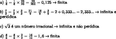 a)\ \frac18=\frac18 \times \frac {25}{25}=\frac{25}{200}=0,125\rightarrow \text{finita}\\\\ b)\ \frac73=\frac73 \times \frac33=\frac{21}9=\frac{18}9+\frac39=2+0,333...=2,333...\rightarrow \text{infinita e}\\\text{peri\'odica}\\\\ c)\ \sqrt3\text{ \'e um n\'umero irracional}\rightarrow \text{infinita e n\~ao per\'odica}\\\\ d)\ \frac85=\frac85 \times \frac22=\frac{16}{10}=1,6\rightarrow \text{finita}\\\\