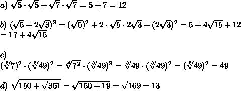 a)\ \sqrt5\cdot\sqrt5+\sqrt7\cdot\sqrt7=5+7=12\\\\b)\ (\sqrt5+2\sqrt3)^2=(\sqrt5)^2+2\cdot\sqrt5\cdot2\sqrt3+(2\sqrt3)^2=5+4\sqrt{15}+12\\=17+4\sqrt{15}\\\\c)\ (\sqrt[3]7)^2\cdot(\sqrt[3]{49})^2=\sqrt[3]{7^2}\cdot(\sqrt[3]{49})^2=\sqrt[3]{49}\cdot(\sqrt[3]{49})^2=(\sqrt[3]{49})^2=49\\\\d)\ \sqrt{150+\sqrt{361}}=\sqrt{150+19}=\sqrt{169}=13