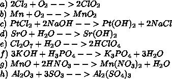 a)\ 2Cl_2+O_2-->2ClO_2\\ b)\ Mn+O_2-->MnO_2\\ c)\ PtCl_2+2NaOH-->Pt(OH)_2+2NaCl\\ d)\ SrO+H_2O-->Sr(OH)_2\\ e)\ Cl_2O_7+H_2O-->2HClO_4\\ f)\ 3KOH+H_3PO_4-->K_3PO_4+3H_2O\\ g)\ MnO+2HNO_3-->Mn(NO_3)_2+H_2O\\ h)\ Al_2O_3+3SO_3-->Al_2(SO_4)_3