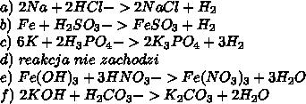 a)\ 2Na +2HCl -> 2NaCl + H_2 \\ b)\ Fe + H_2SO_3 -> FeSO_3 + H_2 \\ c)\ 6K + 2H_3PO_4 -> 2K_3PO_4 + 3H_2 \\ d)\ reakcja\ nie\ zachodzi\\ e)\ Fe(OH)_3 + 3HNO_3 -> Fe(NO_3)_3 + 3H_2O\\ f) \ 2KOH + H_2CO_3 -> K_2CO_3 + 2H_2O