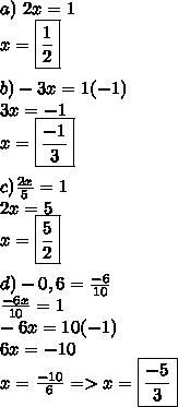 a)\ 2x=1\\x=\boxed{\frac{1}{2}}\\\\b)-3x=1(-1)\\3x=-1\\x=\boxed{\frac{-1}{3}}\\\\c)\frac{2x}{5}=1\\2x=5\\x=\boxed{\frac{5}{2}}\\\\d)-0,6=\frac{-6}{10}\\\frac{-6x}{10}=1\\-6x=10(-1)\\6x=-10\\x=\frac{-10}{6}=>x=\boxed{\frac{-5}{3}}