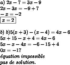 a)\ 2x - 7 = 3x - 9\\2x-3x = - 9+7\\-x=-2\\\boxed{x=2}\\\\b)\ b) 5 ( x+3 ) - ( x-4) = 4x - 6\\5x+15 - x+4 = 4x - 6\\5x- x -4x= - 6-15+4\\0x=-17\\\acute{e}quation\ impossible\\pas\ de\ solution.