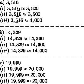 a)\ 3,516\\(i)\ 3,51\underline{6}\approx3,520\\(ii)\ 3,5\underline{1}6\approx3,500\\(iii)\ 3,\underline{5}16\approx4,000\\-----------------\\b)\ 14,329\\(i)\ 14,32\underline{9}\approx14,330\\(ii)\ 14,3\underline{2}9\approx14,300\\(iii)\ 14,\underline{3}29\approx14,000\\-----------------\\c)\ 19,999\\(i)\ 19,99\underline{9}\approx20,000\\(ii)\ 19,9\underline{9}9\approx20,000\\(iii)\ 19,\underline{9}99\approx20,000