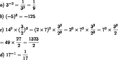 a)\ 3^{-2}=\dfrac{1}{3^2}=\dfrac{1}{9}\\\\b)\ (-5)^3 = - 125\\\\c)\ 14^2\times (\dfrac{3}{2})^3 = (2\times7)^2 \times \dfrac{3^3}{2^3}= 2^2\times7^2 \times \dfrac{3^3}{2^3}= 7^2 \times \dfrac{3^3}{2}\\\\=49\times\dfrac{27}{2}=\dfrac{1323}{2}\\\\d)\ 17^{-1}=\dfrac{1}{17}