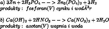 a)\ 3Zn+2H_3PO_4-->Zn_3(PO_4)_2+3H_2\\ produkty:\ fosforan(V)\ cynku\ i\ wodór\\ \\ b)\ Ca(OH)_2+2HNO_3-->Ca(NO_3)_2+2H_2O\\ produkty:\ azotan(V)\ wapnia\ i\ woda